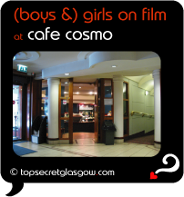 Top Secret Quote Bubble in black, with interior shot into Cafe Cosmo, and the main entrance and start of corridor to small theatre.  Caption: 'boys and girls on film'